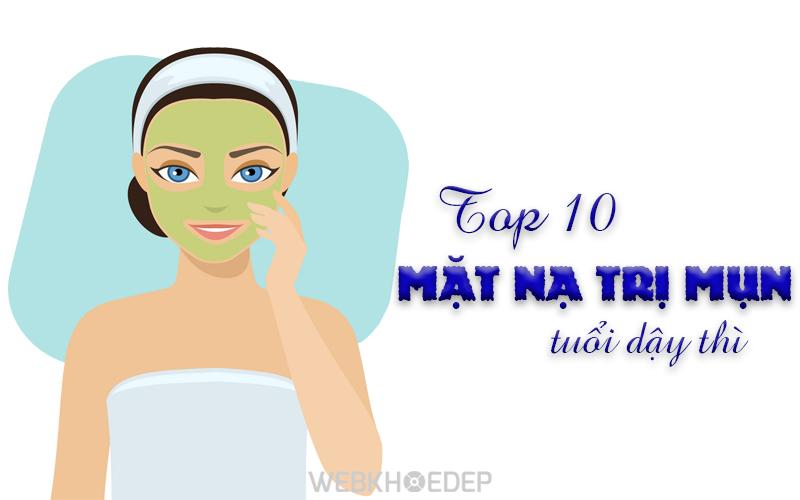TOP 10 LOẠI MẶT NẠ DÀNH CHO DA MỤN TUỔI DẬY THÌ